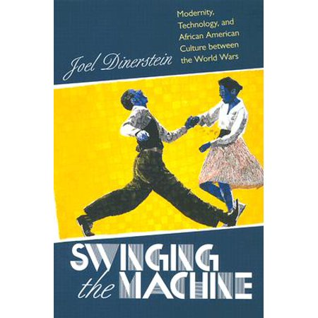 Swinging the Machine : Modernity, Technology, and African American Culture Between the World (Difference Between African And African American Culture)