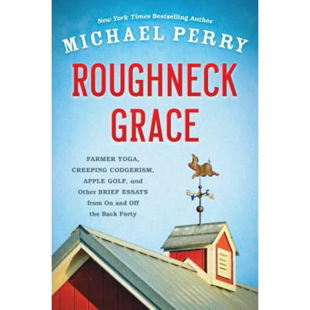 Roughneck Grace : Farmer Yoga, Creeping Codgerism, Apple Golf, and Other Brief Essays from on and off the Back