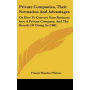 Private Companies, Their Formation and Advantages : Or How to Convert Your Business Into a Private Company, and the Benefit of Doing So (1881)