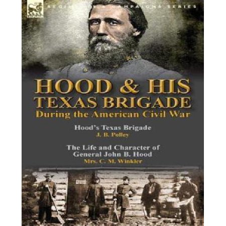 Hood & His Texas Brigade During the American Civil War: Hood's Texas Brigade by J.B. Polley & the Life and Character of General John B. Hood by Mrs.