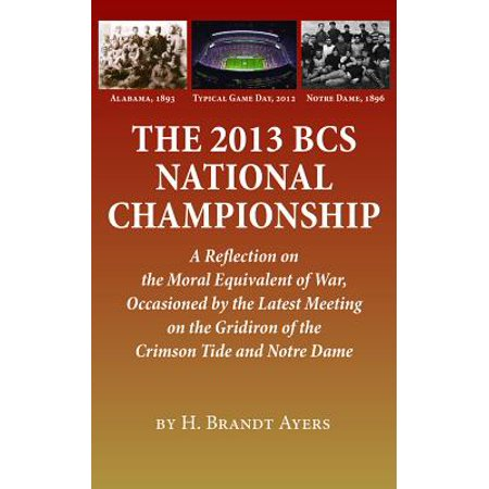 The 2013 BCS National Championship : A Reflection on America's Moral Equivalent of War, Occasioned by the Latest Meeting on the Gridiron of the Crimson Tide and Notre Dame Bcs National Championship Tickets
