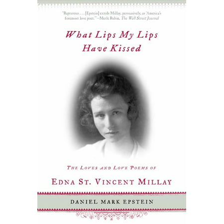 What Lips My Lips Have Kissed : The Loves and Love Poems of Edna St. Vincent