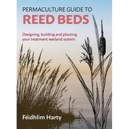 Permaculture Guide to Reed Beds : Designing, Building and Planting Your Treatment Wetland System