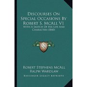 Discourses on Special Occasions by Robert S. McAll V1 : With a Sketch of His Life and Character (1840)