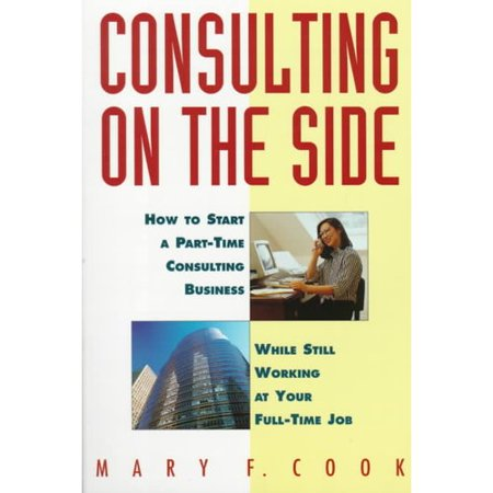Consulting On The Side  How To Start A Part Time Consulting Business While Still Working At Your Full Time Job