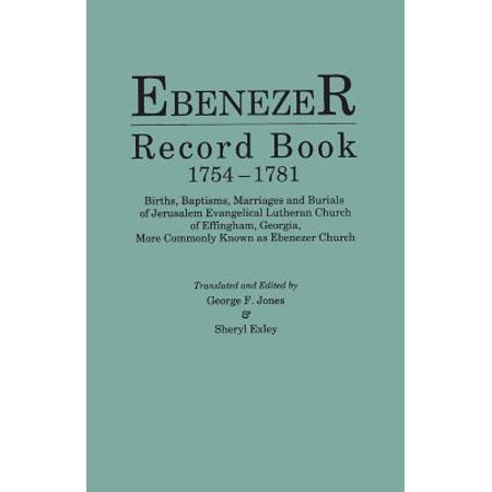 Ebenezer Record Book, 1754-1781. Births, Baptisms, Marriages and Burials of Jerusalem Evangelical Lutheran Church of Effingham, Georgia, More Commonly Known as Ebenezer