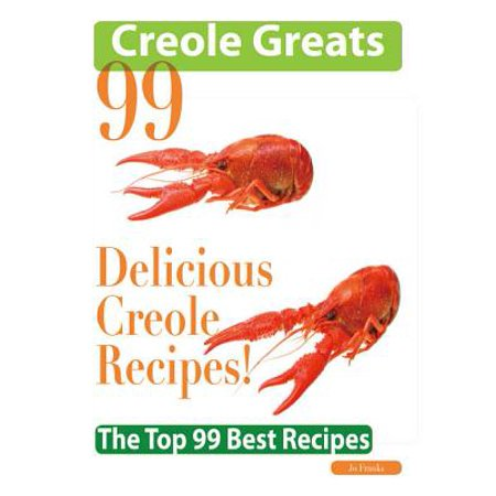 Creole Greats: 99 Delicious Creole Recipes - The Top 99 Best Recipes -