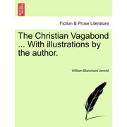The Christian Vagabond ... with Illustrations by the Author.