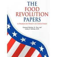 The Food Revolution Papers : A Primer on What's in Your Food