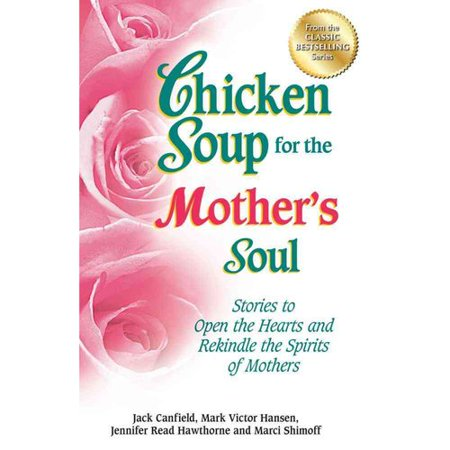 Chicken Soup for the Mothers Soul: Stories to Open the Hearts and Rekindle the Spirits of Mothers by