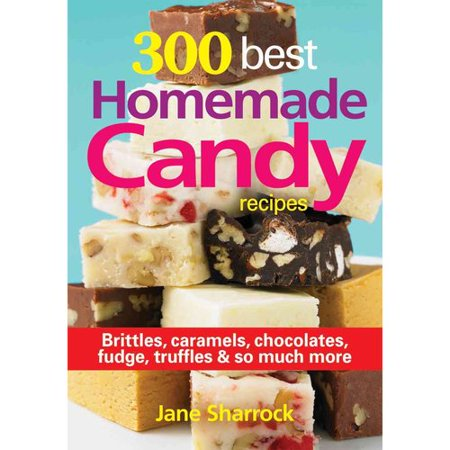 300 Best Homemade Candy Recipes  Brittles  Caramels  Chocolates  Fudge  Truffles   So Much More