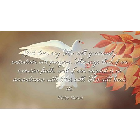 Walter Martin - God does say He will graciously entertain our prayers. He says that if we exercise faith, and if our request is in accordance with His wil - Famous Quotes Laminated POSTER PRINT 24X20.