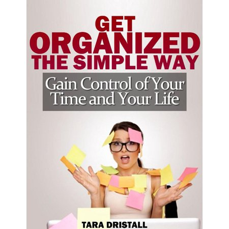 Get Organized the Simple Way: Gain Control of Your Time and Your Life - eBook