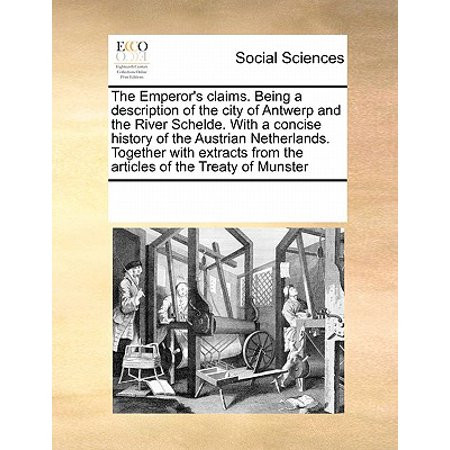 The Emperor's Claims. Being a Description of the City of Antwerp and the River Schelde. with a Concise History of the Austrian Netherlands. Together with Extracts from the Articles of the Treaty of