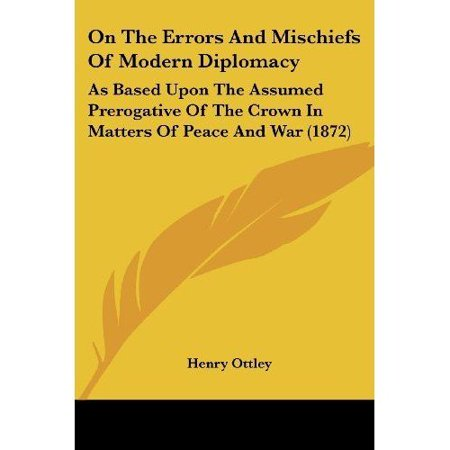 On The Errors And Mischiefs Of Modern Diplomacy: As Based Upon The Assumed Prerogative Of The Crown In Matters Of Peace And War (1872) - image 1 of 1