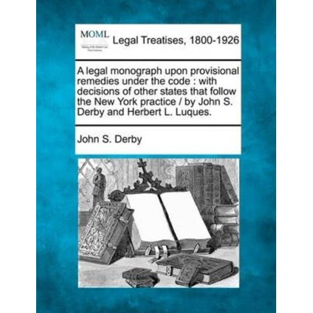 - A   Legal Monograph Upon Provisional Remedies Under the Code: With Decisions of Other States That Follow the New York Practice / By John S. Derby and