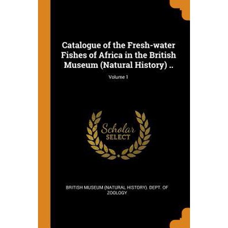 Catalogue of the Fresh-Water Fishes of Africa in the British Museum (Natural History) ..; Volume 1 (Best Natural History Museums Usa)