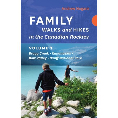 Family Walks and Hikes in the Canadian Rockies - Volume 1 : Bragg Creek - Kananaskis - Bow Valley - Banff National