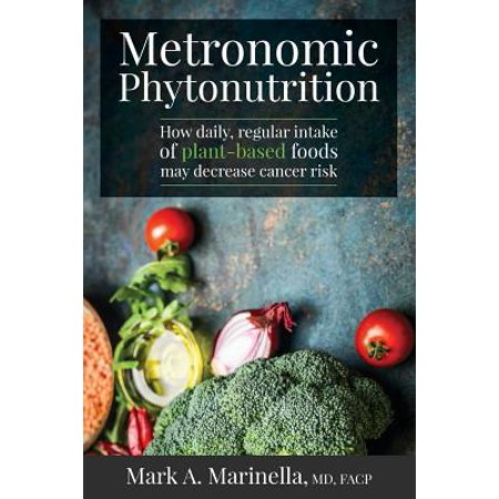 Metronomic Phytonutrition : How Daily, Regular Intake of Plant-Based Foods May Decrease Cancer (How To Degrease)