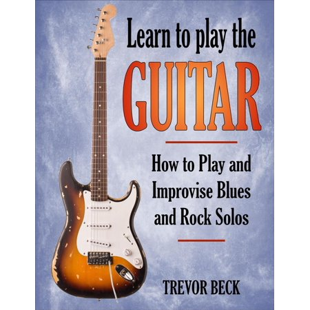 Learn to Play the Guitar: How to Play and Improvise Blues and Rock Solos -