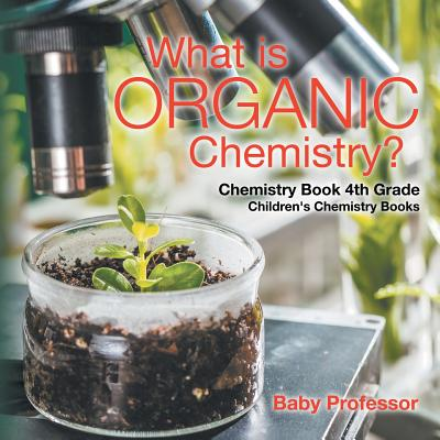 What Is Organic Chemistry? Chemistry Book 4th Grade Children's Chemistry Books