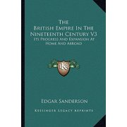 The British Empire in the Nineteenth Century V3 : Its Progress and Expansion at Home and Abroad