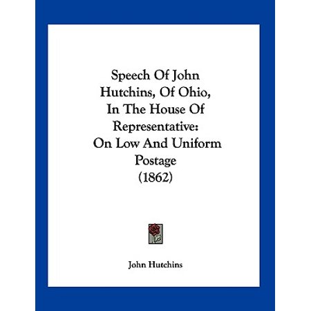 Speech of John Hutchins, of Ohio, in the House of Representative: On Low and Uniform Postage