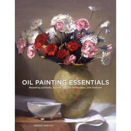 Oil Painting Essentials : Mastering Portraits, Figures, Still Lifes, Landscapes, and Interiors