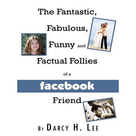 The Fantastic, Fabulous, Funny and Factual Follies of a Facebook Friend -