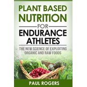 Plant Based Nutrition for Endurance Athletes: The New Science of Exploiting Organic and Raw Foods - eBook