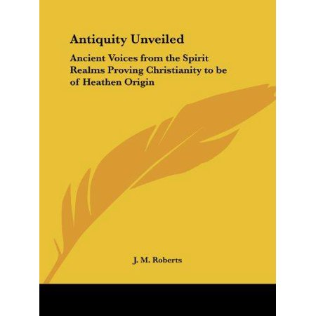 Antiquity Unveiled  Ancient Voices From The Spirit Realms Proving Christianity To Be Of Heathen Origin