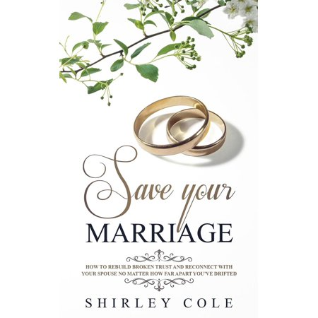 Save Your Marriage: How To Rebuild Broken Trust And Reconnect With Your Spouse No Matter How Far Apart You've Drifted -