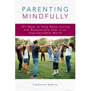 Parenting Mindfully: 101 Ways to Help Raise Caring and Responsible Kids in an Unpredictable World (Paperback)