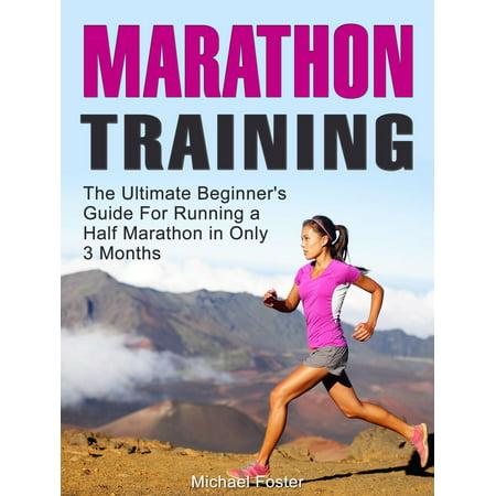 Marathon Training: The Ultimate Beginner's Guide For Running a Half Marathon in Only 3 Months -