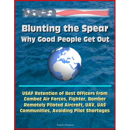 Fighter Bomber - Blunting the Spear: Why Good People Get Out - USAF Retention of Best Officers from Combat Air Forces, Fighter, Bomber, Remotely Piloted Aircraft, UAV, UAS Communities, Avoiding Pilot Shortages - eBook