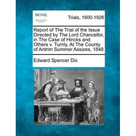 Report Of The Trial Of The Issue Directed By The Lord Chancellor  In The Case Of Hincks And Others V  Turnly  At The County Of Antrim Summer Assizes