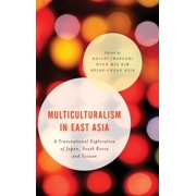 Multiculturalism in East Asia : A Transnational Exploration of Japan, South Korea and Taiwan