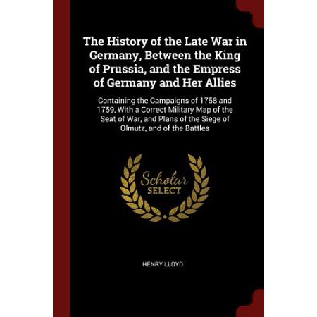 The History of the Late War in Germany, Between the King of Prussia, and the Empress of Germany and Her Allies (Paperback) (Halloween King Of Prussia)