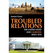 Troubled Relations : The United States and Cambodia since 1870