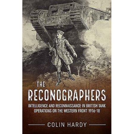 - The Reconographers : Intelligence and Reconnaissance in British Tank Operations on the Western Front 1916-18