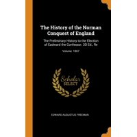 The History of the Norman Conquest of England : The Preliminary History to the Election of Eadward the Confessor. 3D Ed., Re; Volume 1867
