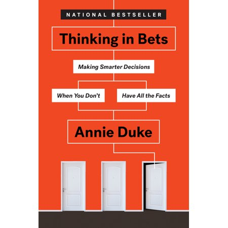 Thinking in Bets : Making Smarter Decisions When You Don't Have All the (The Rational Decision Making Model Begins With)