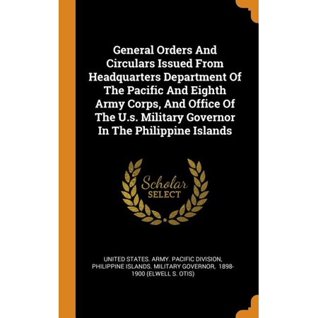 General Orders and Circulars Issued from Headquarters Department of the Pacific and Eighth Army Corps, and Office of the U.S. Military Governor in the Philippine Islands (Hardcover) Us Army Standard Issue