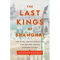 The Last Kings of Shanghai : The Rival Jewish Dynasties That Helped Create Modern China (Hardcover)