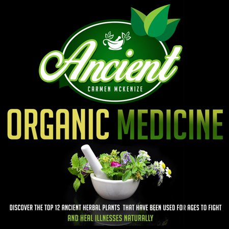 Ancient Organic Medicine: Discover The Top 12 Ancient Herbal Plants That Have Been Used For Ages To Fight And Heal Illness Naturally -