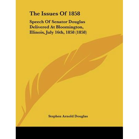 The Issues of 1858 : Speech of Senator Douglas Delivered at Bloomington, Illinois, July 16th, 1858 (1858) (Party City Bloomington Illinois)