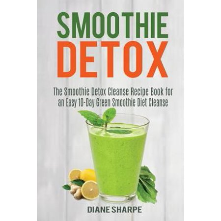 Smoothie Detox  The Smoothie Detox Cleanse Recipe Book For An Easy 10 Day Green Smoothie Diet Cleanse   Recipes For Weight Loss  Detox