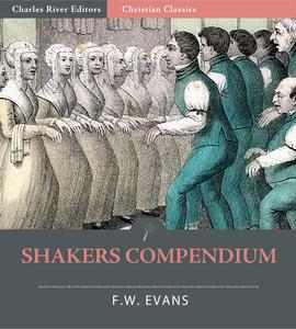 Shakers Compendium of the Origin, History, Principles, Rules and Regulations, Government and Doctrines of the United Society of Believers in Christs Second Appearing - eBook