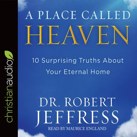 A Place Called Heaven : 10 Surprising Truths about Your Eternal (Top 10 Best Places To Visit In California)
