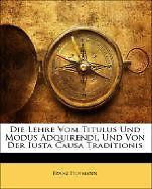 Die Lehre Vom Titulus Und Modus Adquirendi, Und Von Der Iusta Causa Traditionis by